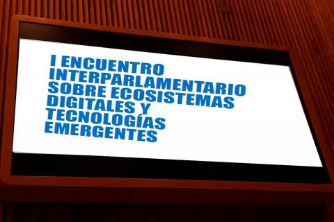 I ENCUENTRO INTERPARLAMENTARIO SOBRE ECOSISTEMAS DIGITALES Y TECNOLOGÍAS EMERGENTES